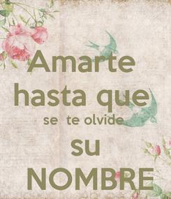 Poster: Amarte  hasta que  se  te olvide  su  NOMBRE