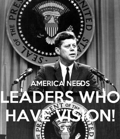 Poster:   AMERICA NEEDS LEADERS WHO HAVE VISION!