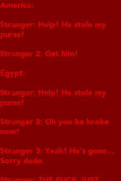 Poster: America:  Stranger: Help! He stole my  purse!  Stranger 2: Get him!  Egypt:  Stranger: Help! He stole my purse!  Stranger 2: Oh you be broke now!  Stranger 3: Yeah! He's gone... Sorry dude.  Stranger: THE FUCK JUST HAPPENED...