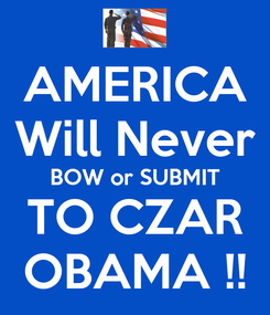 Poster: AMERICA Will Never BOW or SUBMIT TO CZAR OBAMA !!