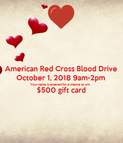 Poster: American Red Cross Blood Drive October 1, 2018 9am-2pm Your name is entered for a chance to win $500 gift card