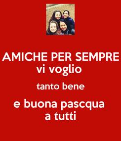 Poster: AMICHE PER SEMPRE vi voglio  tanto bene e buona pascqua  a tutti