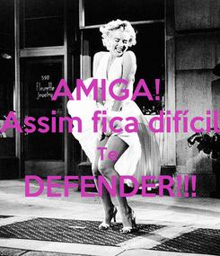 Poster: AMIGA!  Assim fica difícil Te  DEFENDER!!!