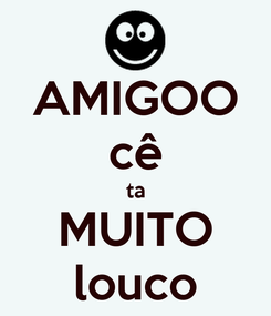 Poster: AMIGOO cê ta MUITO louco
