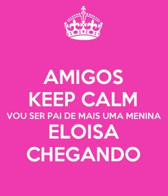 Poster: AMIGOS KEEP CALM VOU SER PAI DE MAIS UMA MENINA ELOISA CHEGANDO