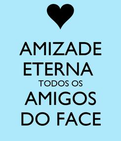 Poster: AMIZADE ETERNA  TODOS OS AMIGOS DO FACE