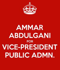 Poster: AMMAR ABDULGANI FOR VICE-PRESIDENT PUBLIC ADMN.