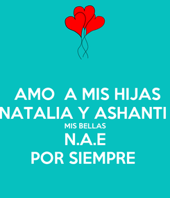 Poster:  AMO  A MIS HIJAS NATALIA Y ASHANTI  MIS BELLAS N.A.E POR SIEMPRE