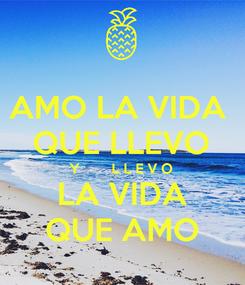 Poster: AMO LA VIDA  QUE LLEVO Y        L L E V O LA VIDA QUE AMO