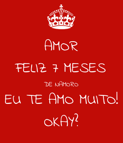 Poster: AMOR FELIZ 7 MESES DE NAMORO EU TE AMO MUITO! OKAY?