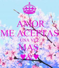 Poster:  AMOR ME ACEPTAS UNA VEZ MAS  ♥&♥