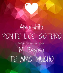 Poster: Amorshito PONTE LOS GOTERO No te olvides por favor Mi Esposo TE AMO MUCHO