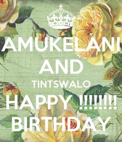 Poster: AMUKELANI AND TINTSWALO HAPPY !!!!!!!! BIRTHDAY