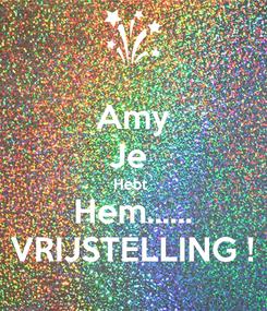 Poster: Amy Je  Hebt  Hem...... VRIJSTELLING !