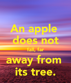 Poster: An apple  does not fall, far away from  its tree.