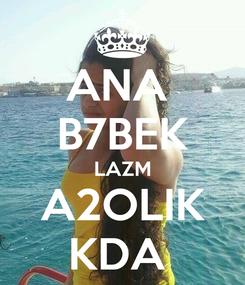 Poster: ANA  B7BEK LAZM A2OLIK KDA