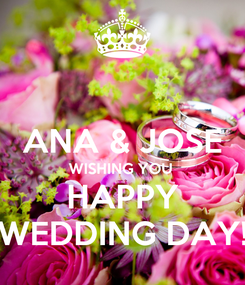 Poster:  ANA & JOSE WISHING YOU  HAPPY WEDDING DAY!