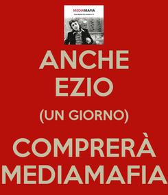 Poster: ANCHE EZIO (UN GIORNO) COMPRERÀ MEDIAMAFIA