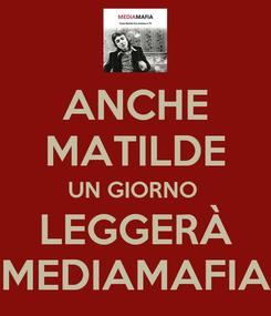 Poster: ANCHE MATILDE UN GIORNO  LEGGERÀ MEDIAMAFIA