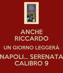 Poster: ANCHE RICCARDO UN GIORNO LEGGERÀ NAPOLI... SERENATA CALIBRO 9