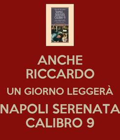 Poster: ANCHE RICCARDO UN GIORNO LEGGERÀ NAPOLI SERENATA CALIBRO 9