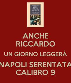 Poster: ANCHE RICCARDO UN GIORNO LEGGERÀ NAPOLI SERENTATA CALIBRO 9