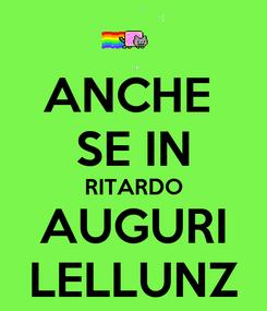 Poster: ANCHE  SE IN RITARDO AUGURI LELLUNZ