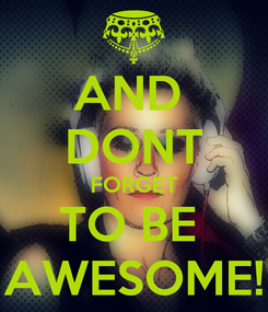 Poster: AND  DONT FORGET TO BE  AWESOME!