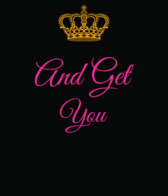 Poster:  And Get You