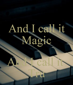 Poster: And I call it Magic  And I call it  Tru