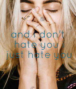 Poster: and i don't  hate you i  just hate you