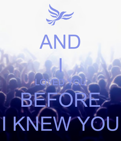 Poster: AND I LOVED YOU BEFORE I KNEW YOU