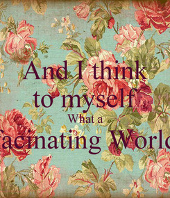 Poster: And I think to myself What a facinating World