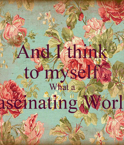 Poster: And I think to myself What a fascinating World