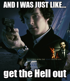 Poster: AND I WAS JUST LIKE... get the Hell out
