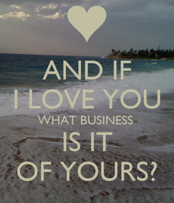 Poster: AND IF I LOVE YOU WHAT BUSINESS  IS IT OF YOURS?