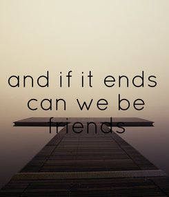 Poster: and if it ends  can we be  friends