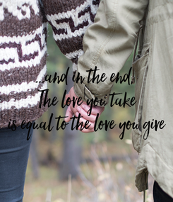 Poster: ...and in the end,  The love you take is equal to the love you give