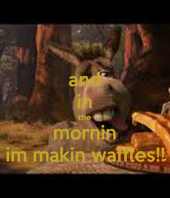 Poster: and in the mornin im makin waffles!!