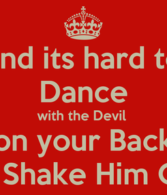 Poster: and its hard to Dance with the Devil  on your Back So Shake Him Off!