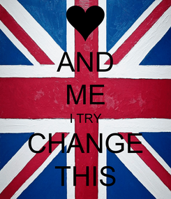 Poster: AND ME I TRY CHANGE THIS