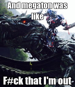 Poster: And megaton was like F#ck that I'm out