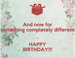 Poster: And now for something completely different ... HAPPY BIRTHDAY!!!