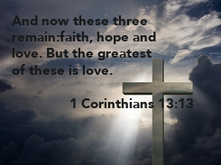 Poster: And now these three remain:faith, hope and love. But the greatest of these is love.                   1 Corinthians