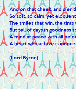 Poster: And on that cheek, and o'er that brow, So soft, so calm, yet eloquent, The smiles that win, the tints that glow, But tell of days in goodness spent, A mind at peace with