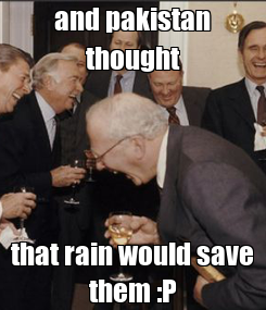Poster: and pakistan thought that rain would save them :P