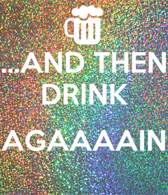 Poster: ...AND THEN DRINK  AGAAAAIN