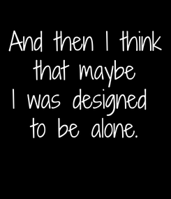 Poster: And then I think that maybe I was designed  to be alone.