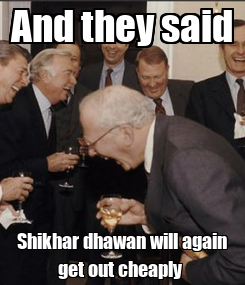 Poster: And they said Shikhar dhawan will again get out cheaply