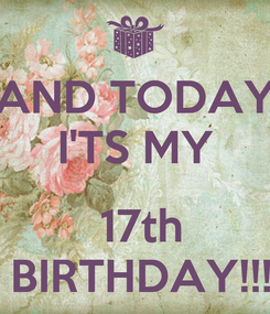 Poster: AND TODAY I'TS MY   17th  BIRTHDAY!!!